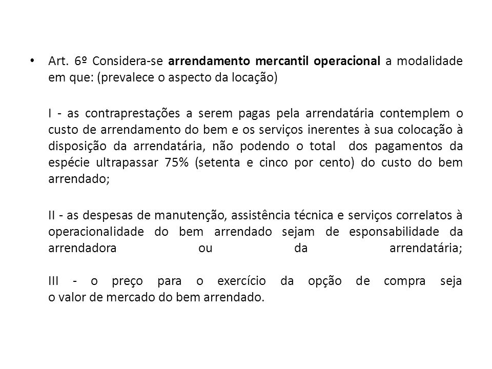 Art. 6º Considera-se arrendamento mercantil operacional a modalidade em que: (prevalece o aspecto da locação) I - as contraprestações a serem pagas pe