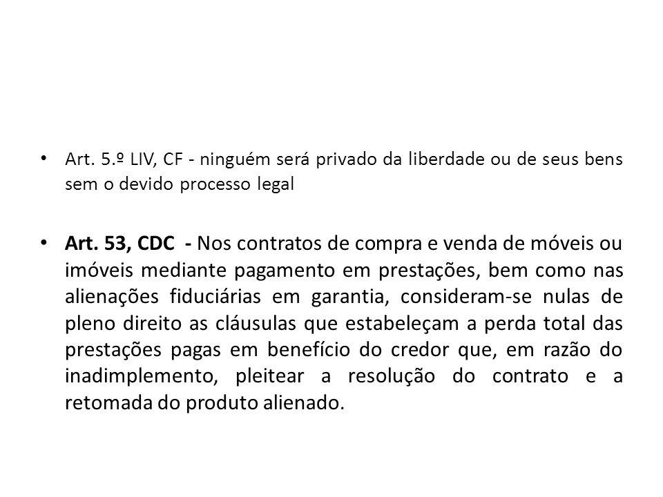 Art. 5.º LIV, CF - ninguém será privado da liberdade ou de seus bens sem o devido processo legal Art. 53, CDC - Nos contratos de compra e venda de móv