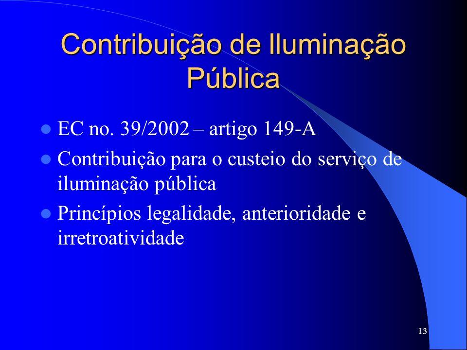 13 Contribuição de Iluminação Pública EC no. 39/2002 – artigo 149-A Contribuição para o custeio do serviço de iluminação pública Princípios legalidade