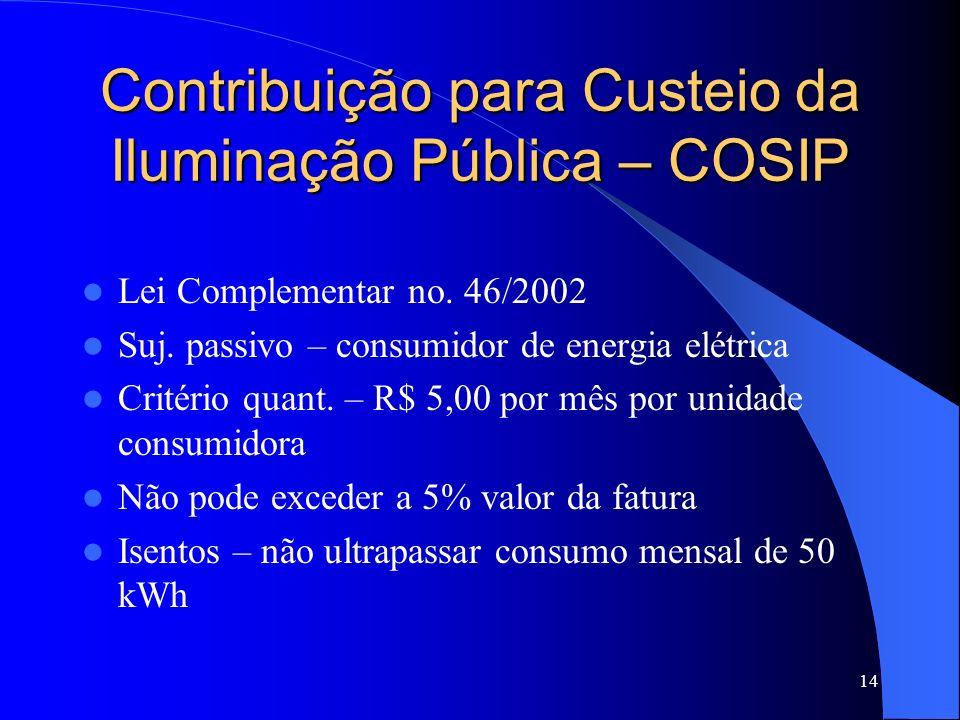 14 Contribuição para Custeio da Iluminação Pública – COSIP Lei Complementar no. 46/2002 Suj. passivo – consumidor de energia elétrica Critério quant.