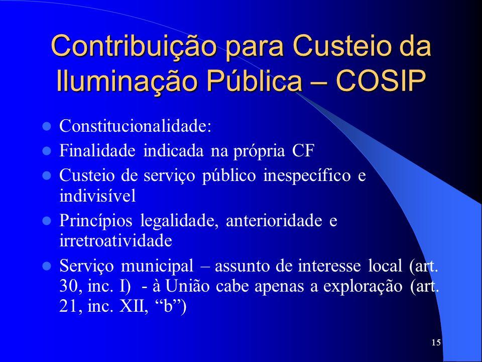 15 Contribuição para Custeio da Iluminação Pública – COSIP Constitucionalidade: Finalidade indicada na própria CF Custeio de serviço público inespecíf