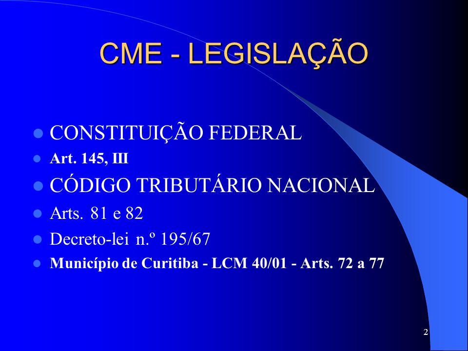 2 CME - LEGISLAÇÃO CONSTITUIÇÃO FEDERAL Art. 145, III CÓDIGO TRIBUTÁRIO NACIONAL Arts. 81 e 82 Decreto-lei n.º 195/67 Município de Curitiba - LCM 40/0
