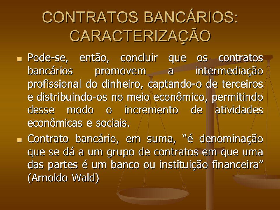 CONTRATOS BANCÁRIOS: OBJETO O objeto do contrato bancário é o crédito, formalizando-se, segundo nomenclatura tradicional da doutrina, em operações econômicas, que em essência caracterizam-se como contratos: O objeto do contrato bancário é o crédito, formalizando-se, segundo nomenclatura tradicional da doutrina, em operações econômicas, que em essência caracterizam-se como contratos: Juridicamente, a operação bancária, para se ultimar, depende de um acordo de vontades entre o cliente e o banco, razão pela qual se diz que se insere no campo contratual (Nelson Abrão).
