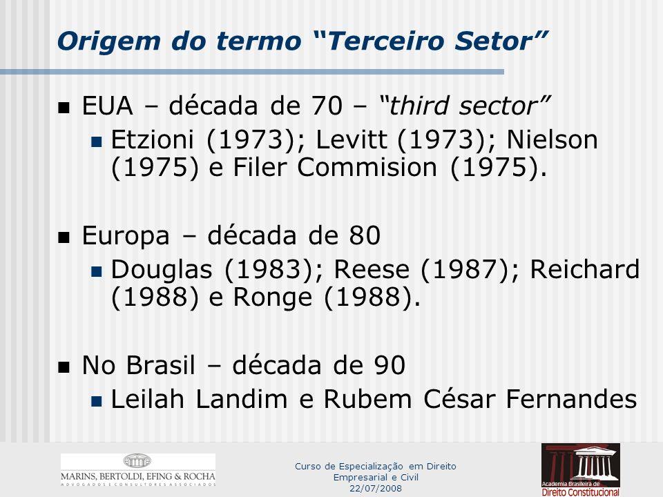 Curso de Especialização em Direito Empresarial e Civil 22/07/2008 Origem do termo Terceiro Setor EUA – década de 70 – third sector Etzioni (1973); Levitt (1973); Nielson (1975) e Filer Commision (1975).
