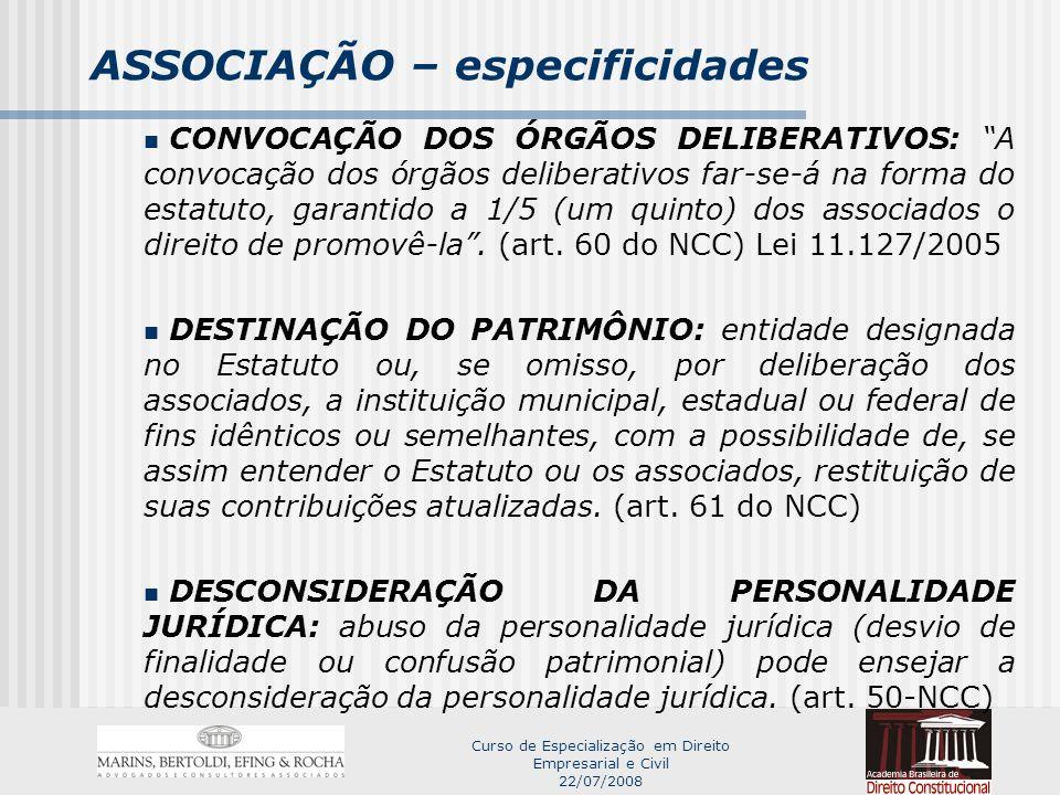 Curso de Especialização em Direito Empresarial e Civil 22/07/2008 ASSOCIAÇÃO – especificidades CONVOCAÇÃO DOS ÓRGÃOS DELIBERATIVOS: A convocação dos órgãos deliberativos far-se-á na forma do estatuto, garantido a 1/5 (um quinto) dos associados o direito de promovê-la.