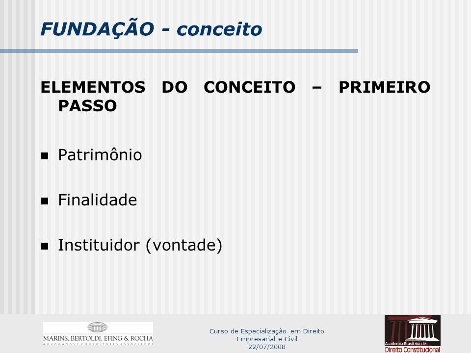 Curso de Especialização em Direito Empresarial e Civil 22/07/2008 FUNDAÇÃO - conceito ELEMENTOS DO CONCEITO – PRIMEIRO PASSO Patrimônio Finalidade Instituidor (vontade)