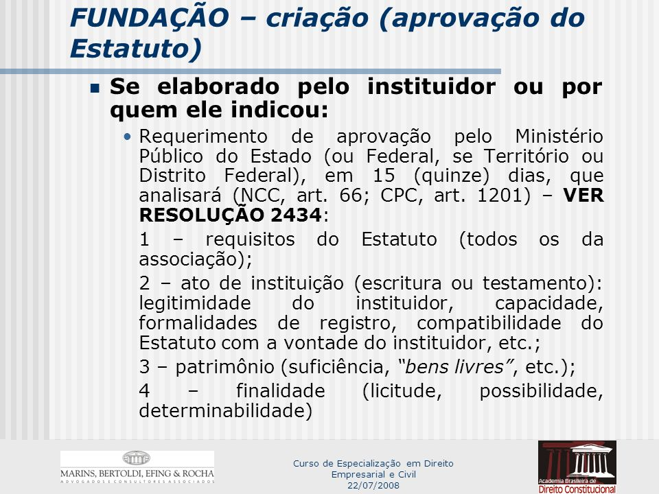 Curso de Especialização em Direito Empresarial e Civil 22/07/2008 FUNDAÇÃO – criação (aprovação do Estatuto) Ministério Público poderá: I - aprovar o Estatuto; II – indicar modificações necessárias; III – denegar a aprovação.