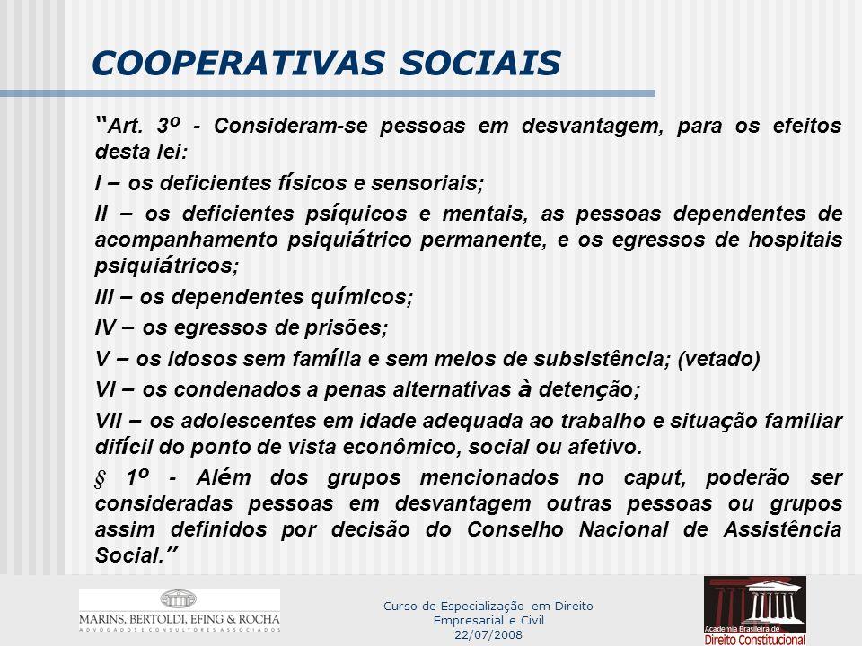 Curso de Especialização em Direito Empresarial e Civil 22/07/2008 COOPERATIVAS SOCIAIS DISPOSITIVOS NÃO APROVADOS QUE PREJUDICARAM A LEI DAS COOPERATIVAS SOCIAIS: 1 – Mínimo de 50% de pessoas em desvantagem; - veto correto, mas sem conserto; 2 – Previsão de treinamento das pessoas em desvantagem; 3 – Adaptação física e organizacional das cooperativas às pessoas em desvantagem; 4 – Ausência de benefícios à constituição de cooperativas sociais.
