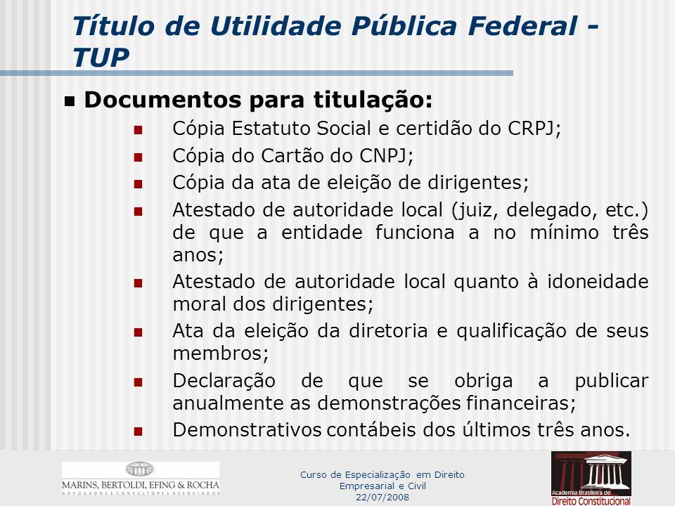 Curso de Especialização em Direito Empresarial e Civil 22/07/2008 Título de Utilidade Pública Federal - TUP Benefícios: Subvenções sociais; Recebimento de bens apreendidos pela SRF (Portarias SRF 100 e 256, de 2002); Isenção de contribuições sociais (artigo 55, da Lei n.º 8212, de 1991);(?) Realizar sorteios (Lei n.º 5.768, de 1971); Receber doações dedutíveis do IR em casos específicos (se constituídas para prestarem serviços gratuitos em benefício dos empregados da pessoa jurídica doadora ou da comunidade); Obter o CEBAS.