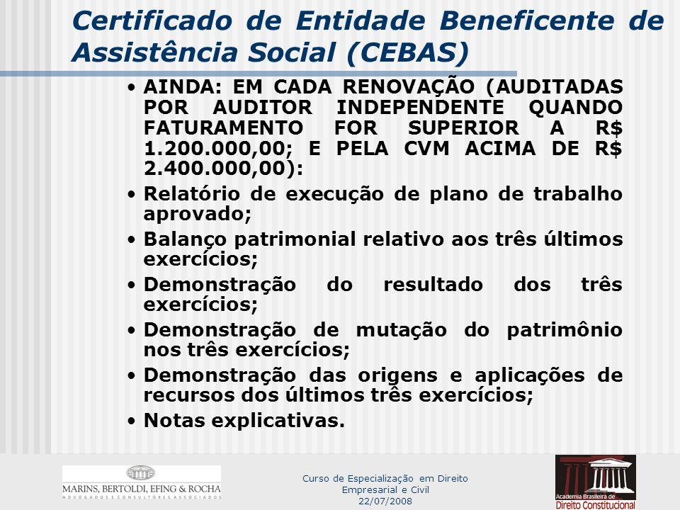 Curso de Especialização em Direito Empresarial e Civil 22/07/2008 Certificado de Entidade Beneficente de Assistência Social (CEBAS) AINDA: EM CADA RENOVAÇÃO (AUDITADAS POR AUDITOR INDEPENDENTE QUANDO FATURAMENTO FOR SUPERIOR A R$ 1.200.000,00; E PELA CVM ACIMA DE R$ 2.400.000,00): Relatório de execução de plano de trabalho aprovado; Balanço patrimonial relativo aos três últimos exercícios; Demonstração do resultado dos três exercícios; Demonstração de mutação do patrimônio nos três exercícios; Demonstração das origens e aplicações de recursos dos últimos três exercícios; Notas explicativas.