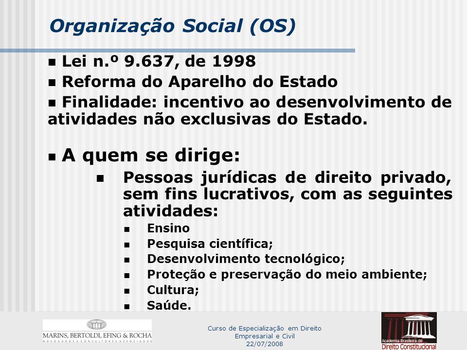 Curso de Especialização em Direito Empresarial e Civil 22/07/2008 Organização Social (OS) Lei n.º 9.637, de 1998 Reforma do Aparelho do Estado Finalidade: incentivo ao desenvolvimento de atividades não exclusivas do Estado.