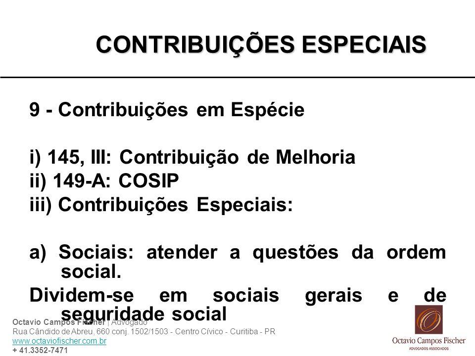 CONTRIBUIÇÕES ESPECIAIS 9 - Contribuições em Espécie i) 145, III: Contribuição de Melhoria ii) 149-A: COSIP iii) Contribuições Especiais: a) Sociais: atender a questões da ordem social.