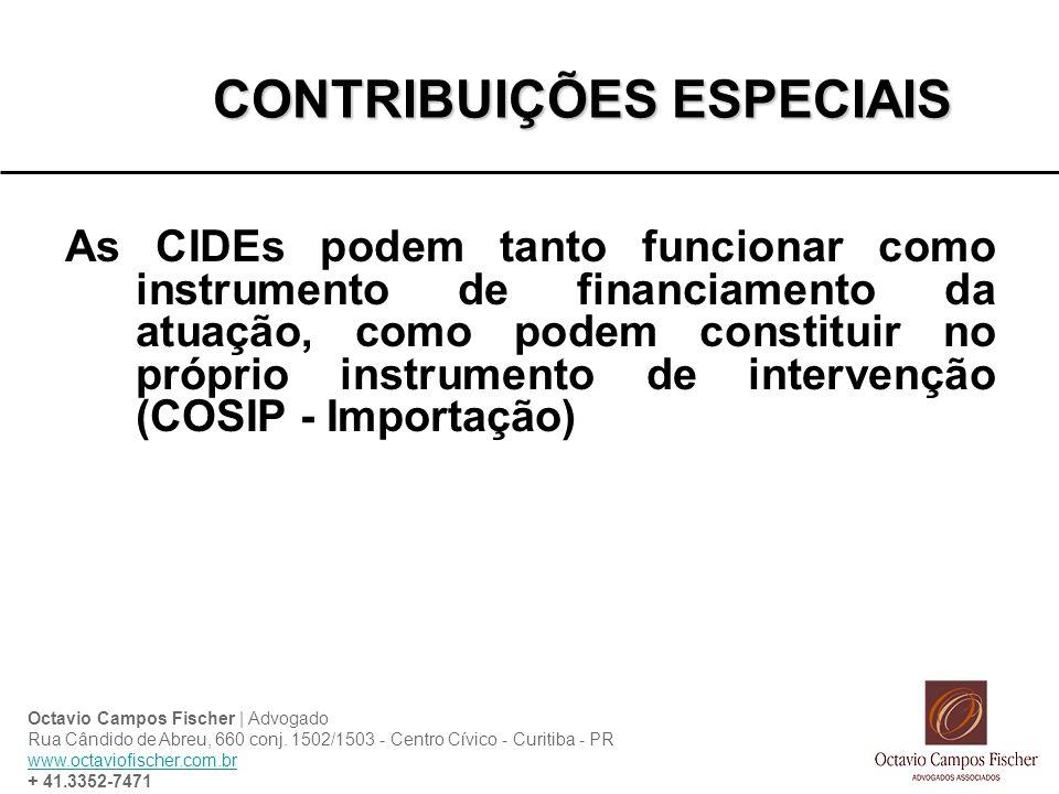 CONTRIBUIÇÕES ESPECIAIS As CIDEs podem tanto funcionar como instrumento de financiamento da atuação, como podem constituir no próprio instrumento de intervenção (COSIP - Importação) Octavio Campos Fischer | Advogado Rua Cândido de Abreu, 660 conj.