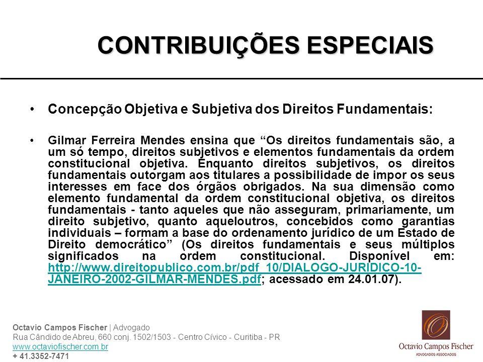 CONTRIBUIÇÕES ESPECIAIS Concepção Objetiva e Subjetiva dos Direitos Fundamentais: Gilmar Ferreira Mendes ensina que Os direitos fundamentais são, a um só tempo, direitos subjetivos e elementos fundamentais da ordem constitucional objetiva.