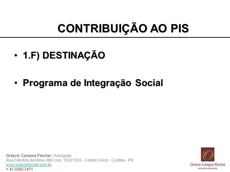 CONTRIBUIÇÃO AO PIS 1.F) DESTINAÇÃO1.F) DESTINAÇÃO Programa de Integração SocialPrograma de Integração Social Octavio Campos Fischer | Advogado Rua Câ