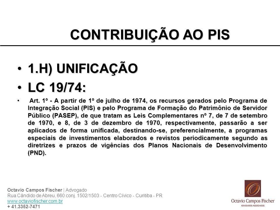 CONTRIBUIÇÃO AO PIS 1.H) UNIFICAÇÃO1.H) UNIFICAÇÃO LC 19/74:LC 19/74: Art. 1º - A partir de 1º de julho de 1974, os recursos gerados pelo Programa de