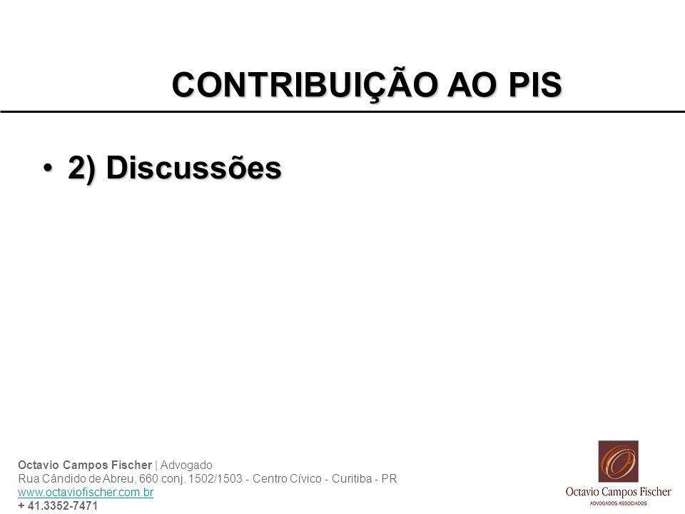 CONTRIBUIÇÃO AO PIS 2) Discussões2) Discussões Octavio Campos Fischer | Advogado Rua Cândido de Abreu, 660 conj. 1502/1503 - Centro Cívico - Curitiba