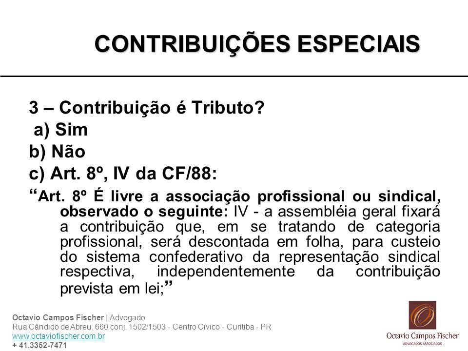 CONTRIBUIÇÕES ESPECIAIS 3 – Contribuição é Tributo? a) Sim b) Não c) Art. 8º, IV da CF/88: Art. 8º É livre a associação profissional ou sindical, obse