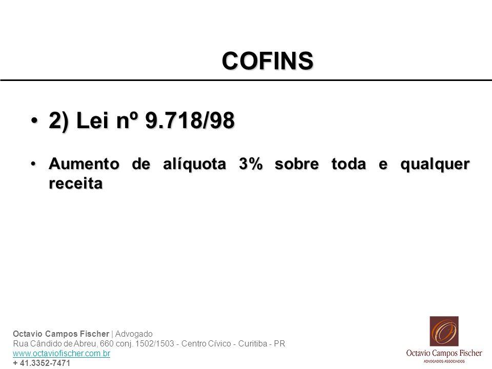 COFINS 2) Lei nº 9.718/982) Lei nº 9.718/98 Aumento de alíquota 3% sobre toda e qualquer receitaAumento de alíquota 3% sobre toda e qualquer receita Octavio Campos Fischer | Advogado Rua Cândido de Abreu, 660 conj.