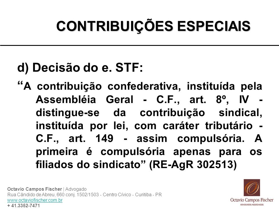 CONTRIBUIÇÕES ESPECIAIS d) Decisão do e. STF: A contribuição confederativa, instituída pela Assembléia Geral - C.F., art. 8º, IV - distingue-se da con