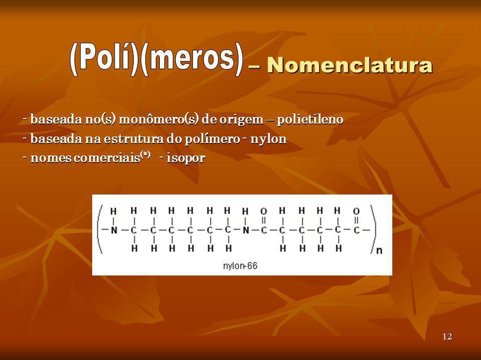 12 – Nomenclatura – Nomenclatura - baseada no(s) monômero(s) de origem – polietileno - baseada na estrutura do polímero - nylon - nomes comerciais (*)