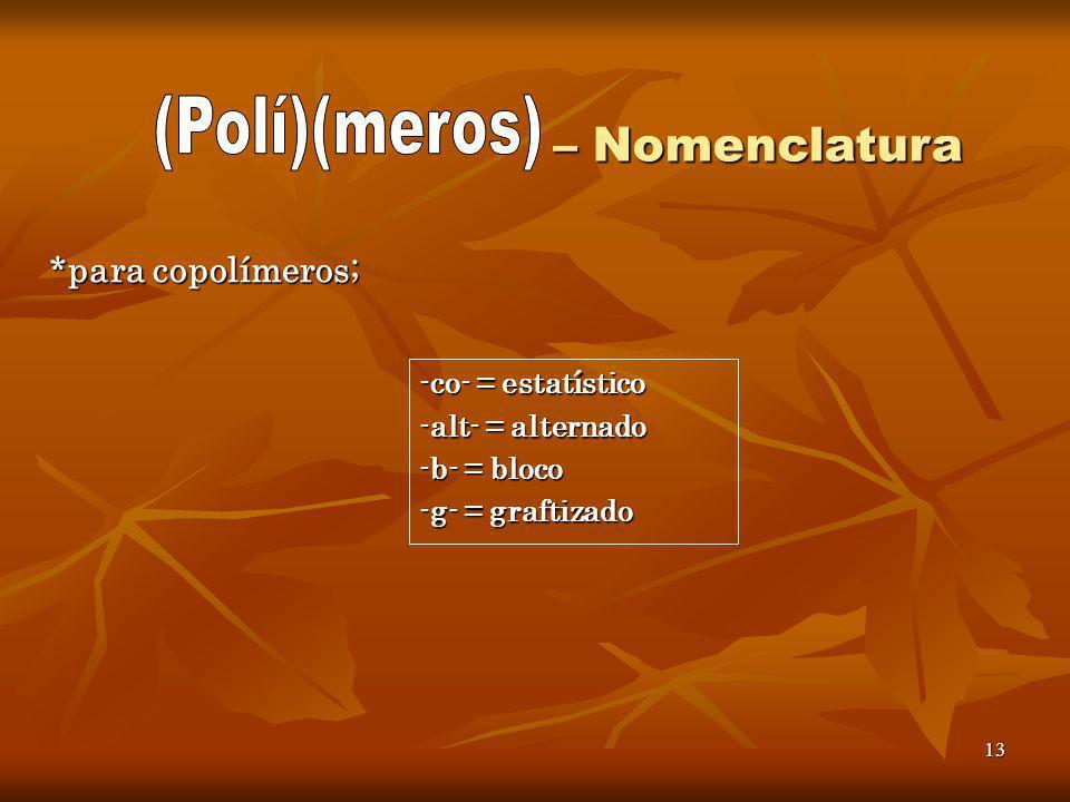 13 – Nomenclatura – Nomenclatura *para copolímeros; -co- = estatístico -alt- = alternado -b- = bloco -g- = graftizado