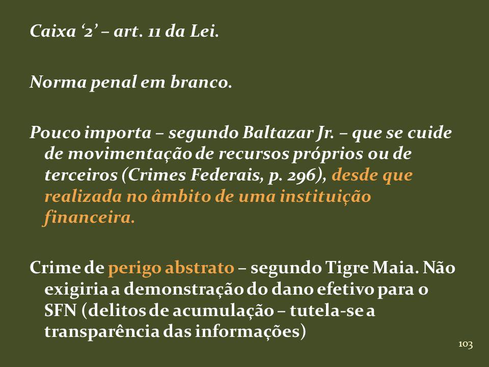 103 Caixa 2 – art. 11 da Lei. Norma penal em branco. Pouco importa – segundo Baltazar Jr. – que se cuide de movimentação de recursos próprios ou de te