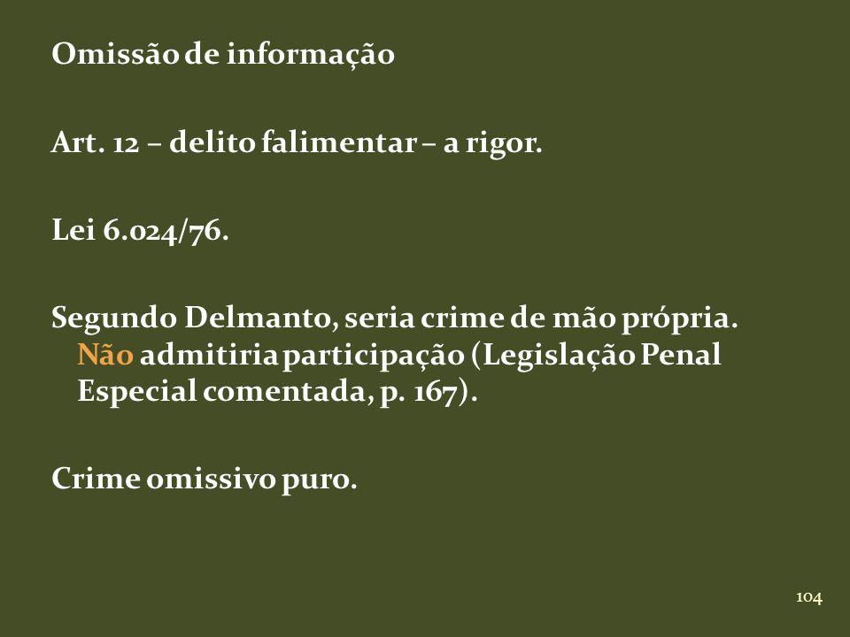 104 Omissão de informação Art. 12 – delito falimentar – a rigor. Lei 6.024/76. Segundo Delmanto, seria crime de mão própria. Não admitiria participaçã