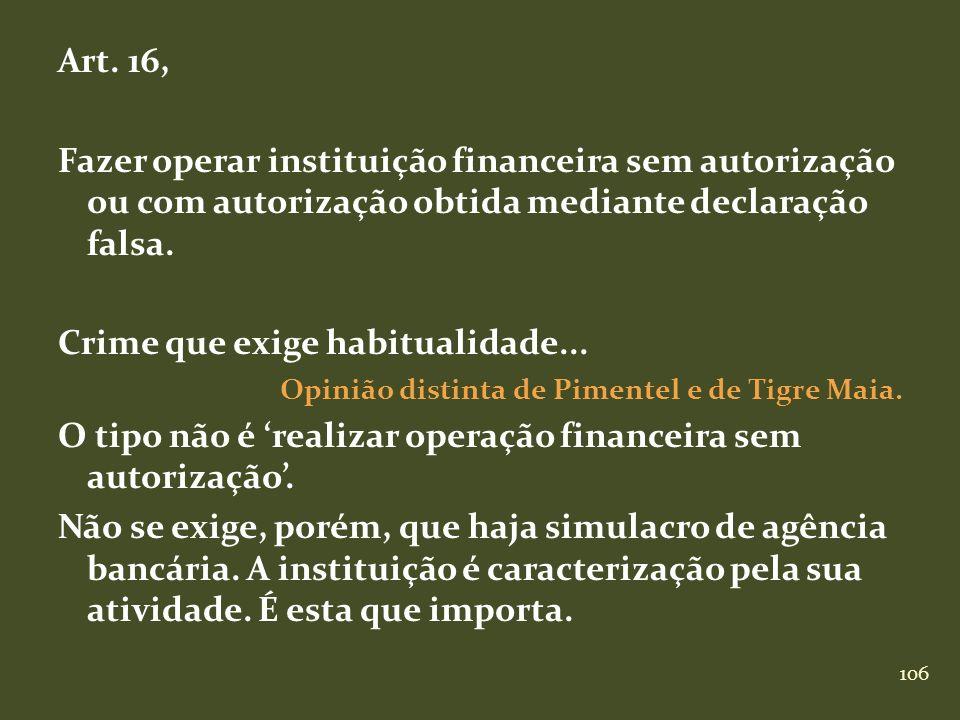106 Art. 16, Fazer operar instituição financeira sem autorização ou com autorização obtida mediante declaração falsa. Crime que exige habitualidade...