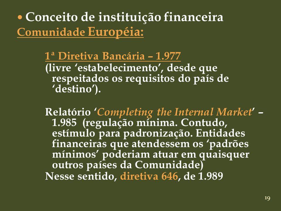 19 Conceito de instituição financeira Comunidade Européia: 1ª Diretiva Bancária – 1.977 (livre estabelecimento, desde que respeitados os requisitos do
