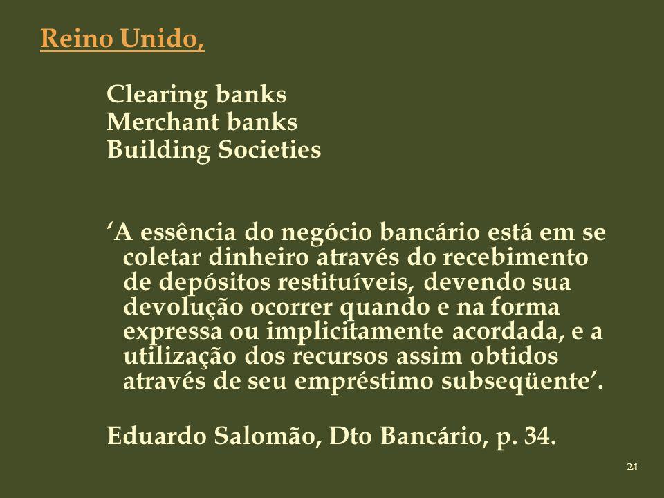 21 Reino Unido, Clearing banks Merchant banks Building Societies A essência do negócio bancário está em se coletar dinheiro através do recebimento de