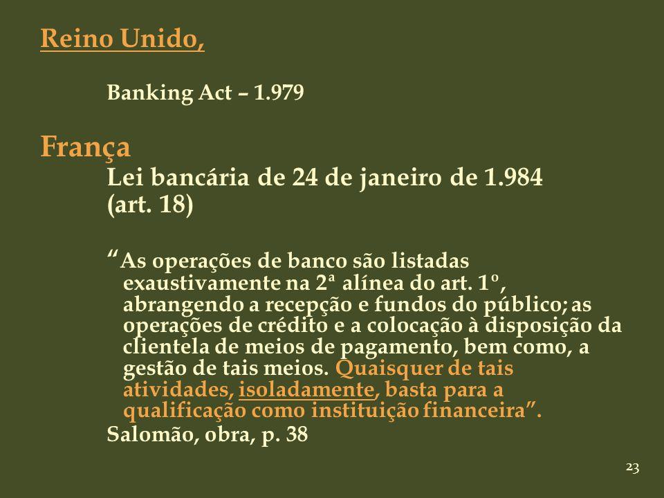 23 Reino Unido, Banking Act – 1.979 França Lei bancária de 24 de janeiro de 1.984 (art. 18) As operações de banco são listadas exaustivamente na 2ª al