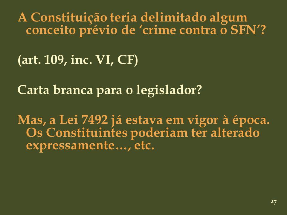 27 A Constituição teria delimitado algum conceito prévio de crime contra o SFN? (art. 109, inc. VI, CF) Carta branca para o legislador? Mas, a Lei 749