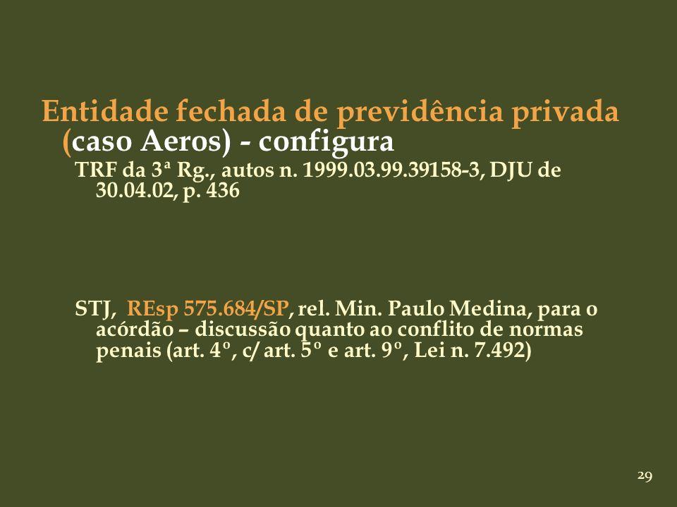 29 Entidade fechada de previdência privada (caso Aeros) - configura TRF da 3ª Rg., autos n. 1999.03.99.39158-3, DJU de 30.04.02, p. 436 STJ, REsp 575.