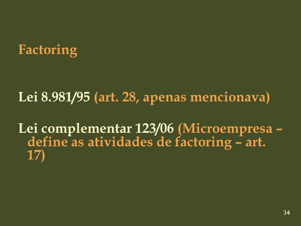 34 Factoring Lei 8.981/95 (art. 28, apenas mencionava) Lei complementar 123/06 (Microempresa – define as atividades de factoring – art. 17)