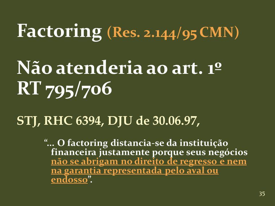 35 Factoring (Res. 2.144/95 CMN) Não atenderia ao art. 1º RT 795/706 STJ, RHC 6394, DJU de 30.06.97,... O factoring distancia-se da instituição financ