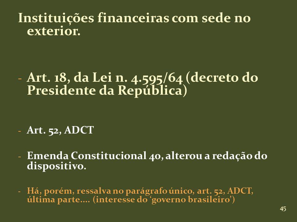 45 Instituições financeiras com sede no exterior. - Art. 18, da Lei n. 4.595/64 (decreto do Presidente da República) - Art. 52, ADCT - Emenda Constitu