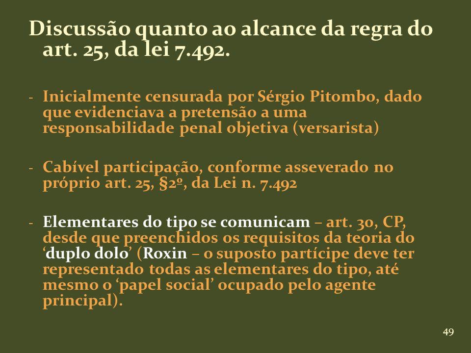 49 Discussão quanto ao alcance da regra do art. 25, da lei 7.492. - Inicialmente censurada por Sérgio Pitombo, dado que evidenciava a pretensão a uma