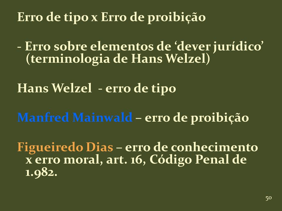 50 Erro de tipo x Erro de proibição - Erro sobre elementos de dever jurídico (terminologia de Hans Welzel) Hans Welzel - erro de tipo Manfred Mainwald