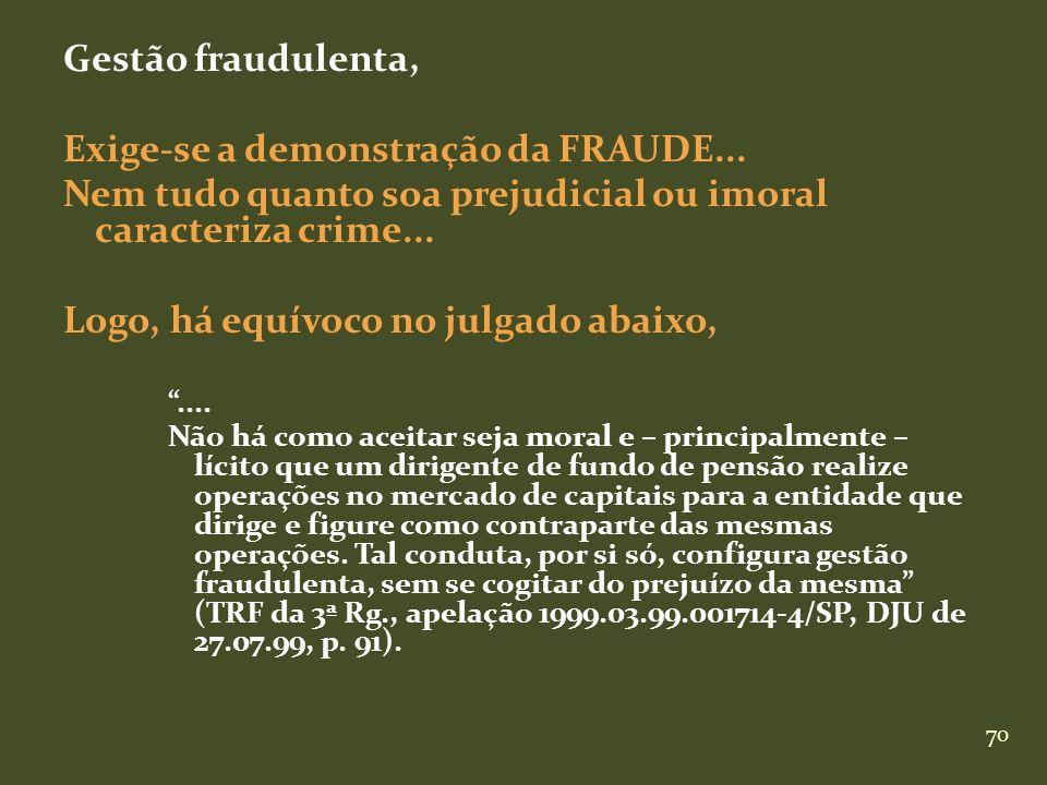 70 Gestão fraudulenta, Exige-se a demonstração da FRAUDE... Nem tudo quanto soa prejudicial ou imoral caracteriza crime... Logo, há equívoco no julgad