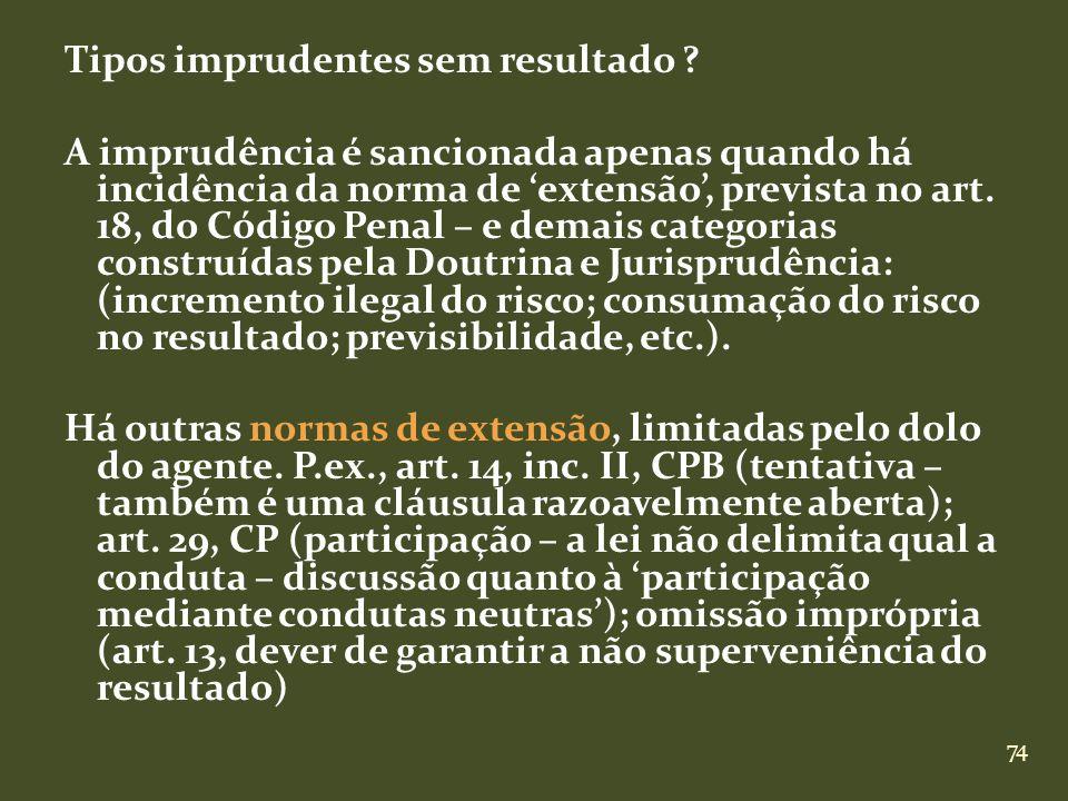 74 Tipos imprudentes sem resultado ? A imprudência é sancionada apenas quando há incidência da norma de extensão, prevista no art. 18, do Código Penal