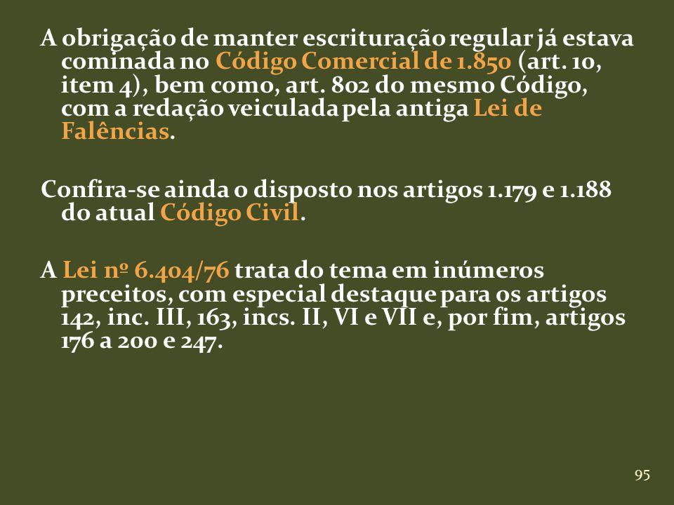 95 A obrigação de manter escrituração regular já estava cominada no Código Comercial de 1.850 (art. 10, item 4), bem como, art. 802 do mesmo Código, c