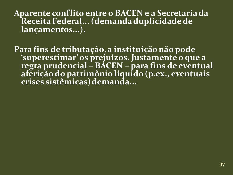 97 Aparente conflito entre o BACEN e a Secretaria da Receita Federal... (demanda duplicidade de lançamentos...). Para fins de tributação, a instituiçã