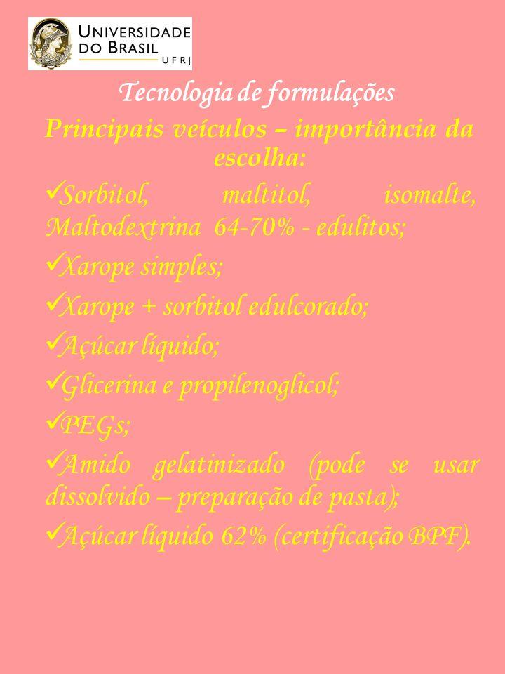 Tecnologia de formulações Principais veículos – importância da escolha: Sorbitol, maltitol, isomalte, Maltodextrina 64-70% - edulitos; Xarope simples; Xarope + sorbitol edulcorado; Açúcar líquido; Glicerina e propilenoglicol; PEGs; Amido gelatinizado (pode se usar dissolvido – preparação de pasta); Açúcar líquido 62% (certificação BPF).