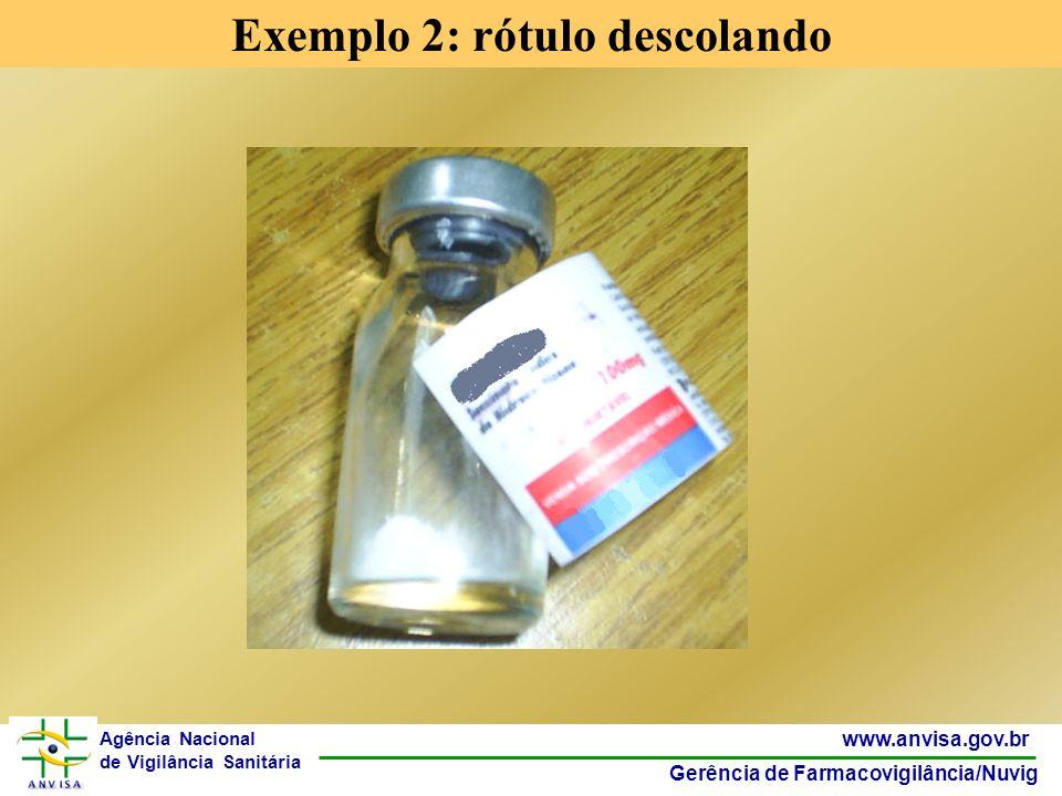 9 www.anvisa.gov.br Gerência de Farmacovigilância/Nuvig Agência Nacional de Vigilância Sanitária Exemplo 2: rótulo descolando