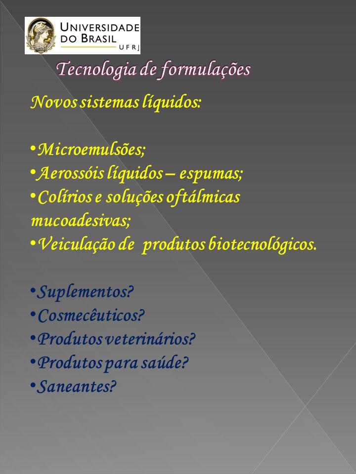 Novos sistemas líquidos: Microemulsões; Aerossóis líquidos – espumas; Colírios e soluções oftálmicas mucoadesivas; Veiculação de produtos biotecnológi