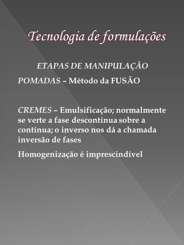 ETAPAS DE MANIPULAÇÃO POMADAS – Método da FUSÃO CREMES – Emulsificação; normalmente se verte a fase descontínua sobre a contínua; o inverso nos dá a c