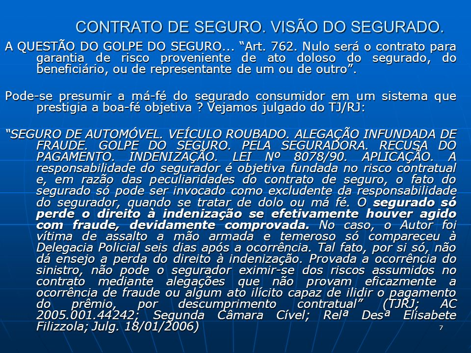 7 CONTRATO DE SEGURO. VISÃO DO SEGURADO. A QUESTÃO DO GOLPE DO SEGURO... Art. 762. Nulo será o contrato para garantia de risco proveniente de ato dolo
