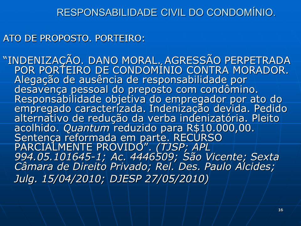 16 RESPONSABILIDADE CIVIL DO CONDOMÍNIO. ATO DE PROPOSTO. PORTEIRO: INDENIZAÇÃO. DANO MORAL. AGRESSÃO PERPETRADA POR PORTEIRO DE CONDOMÍNIO CONTRA MOR
