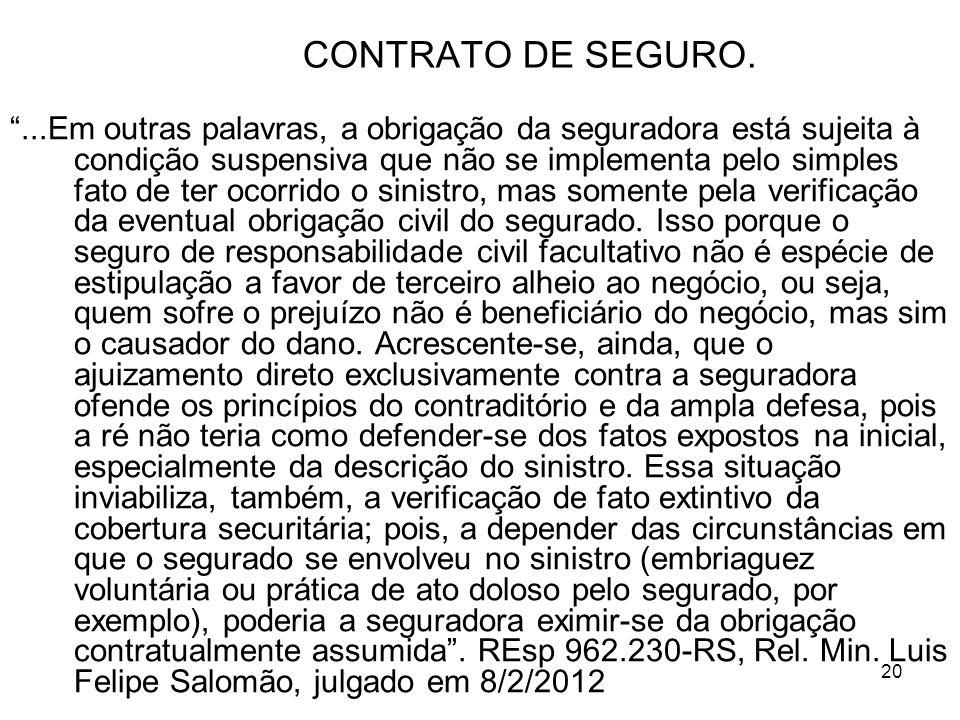 20 CONTRATO DE SEGURO....Em outras palavras, a obrigação da seguradora está sujeita à condição suspensiva que não se implementa pelo simples fato de ter ocorrido o sinistro, mas somente pela verificação da eventual obrigação civil do segurado.